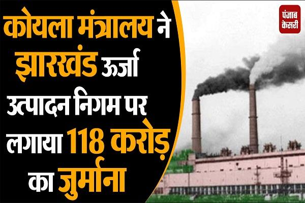 jharkhand energy production corporation imposes fine of 118 crore on coal