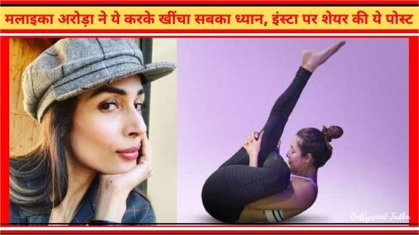 मलाइका अरोड़ा ने ये योगासन करके खींचा सबका ध्यान, इंस्टा पर शेयर की ये पोस्ट