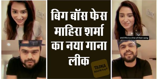 'बिग बाॅस' फेस माहिरा शर्मा का नया गाना लीक, पारस छाबड़ा को छोड़ इस सिंगर संग मचाएंगी धमाल