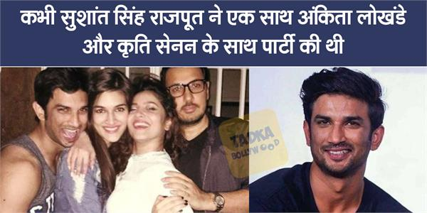 when sushant singh kriti sanon and ankita lokhande party together