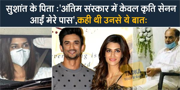 sushant father said only kriti sanon come and speak with me during funeral
