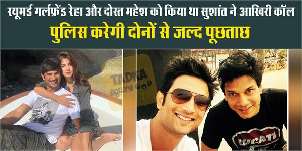 sushant singh called rhea and mahesh last time and police to be questioned