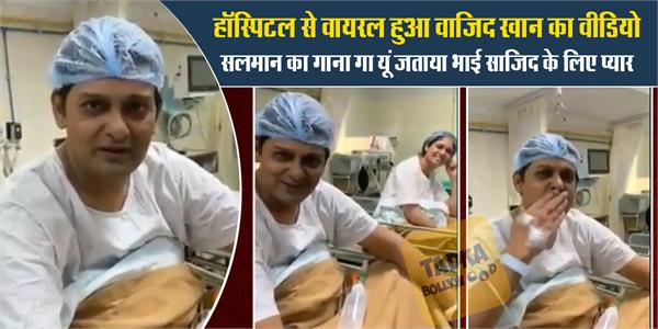 wajid khan dedicates song to brother sajid from hospital video viral