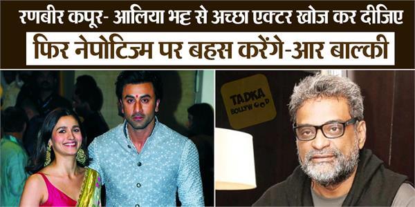 r balki speaks talk about nepotism said find better actor than alia or ranbir