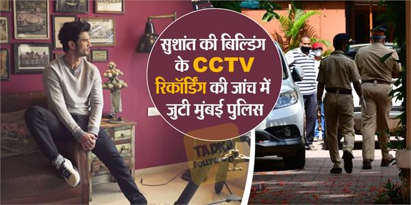 now mumbai police get the cctv footage of sushant singh rajput building