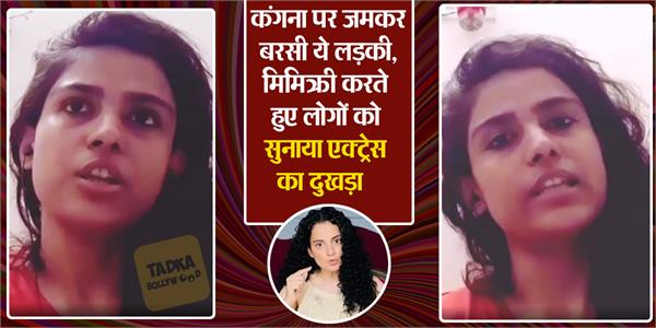 girl lashes out at kangana ranaut while doing actress mimicry video viral