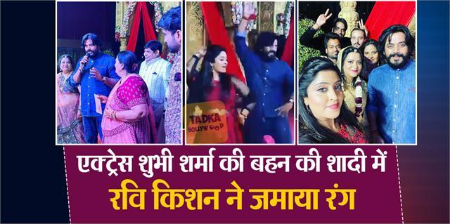 ravi kishan arrived at shubhi sharma sister wedding