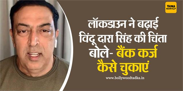 vindu dara singh said lockdown is needed but how we pay bank loans