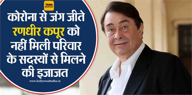 randhir kapoor is now covid free but cannot meet his family