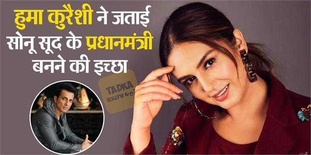 huma qureshi expressed her desire to become the prime minister of sonu sood